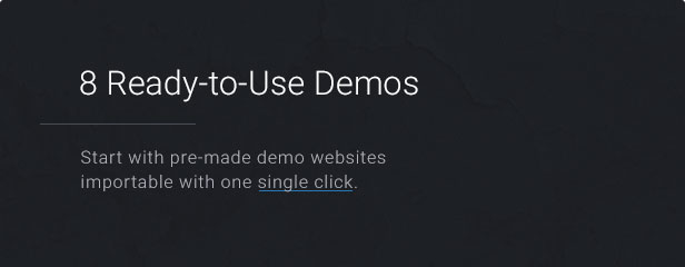 8 Ready-to-Use Demos: Start with pre-made demo websites importable with one single click.